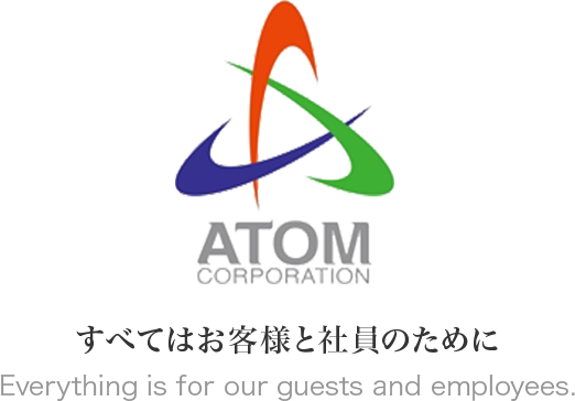 ATOM CORPORATION すべてはお客様と社員のために Everything is for our guests and employees.